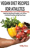 Vegan Diet Recipes for Athletes: Healthy Plant-Based Recipes for Breakfast, Lunch, and Dinner to Cook Quick and Easy Meals with High-Protein Content
