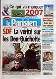 PARISIEN (LE) [No 19384] du 03/01/2007 - CE QUI VA MARQUER - 2007 - LA COUPE DU MONDE DE RUGBY - LE RETOUR DE POLNAREFF - SDF - A VERITE SUR LES DON QUICHOTTE - ENQUETE - L'AVENTURE DES FRERES LEGRAND - QUI ESPERENT DEBLOQUER LE DOSSIER DU LOGEMENT DES SDF - EST INCROYABLE - PARTIS DE RIEN, AVEC JUSTE UNE CAMERA ET UN BLOG SUR INTERNET, ILS SONT AUJOURD'HUI COURTISES PAR LA QUASI-TOTALITE DU MONDE POLITIQUE - CLAMART-VELIZY - UNE FILLETTE TUEE PAR UN VOITURE - ARDENNES - CINQ