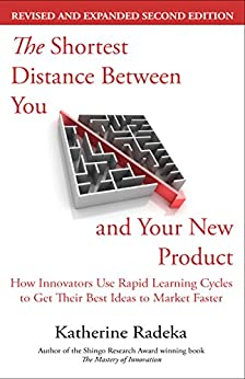 The Shortest Distance Between You and Your New Product: How Innovators Use Rapid Learning Cycles to Get Their Best Ideas to Market Faster, 2nd Edition by [Katherine Radeka]