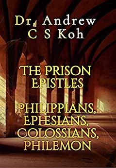 The Prison Epistles: Philippians, Ephesians, Colossians, Philemon (New Testament Verse-by-Verse Expositional Commentary) by [Dr Andrew C S  Koh]
