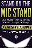 Stand On the Mic Stand: Love Yourself Worshipper, You Are God's Singer Of Songs (Worship Devotional)