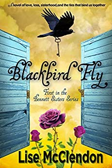 Blackbird Fly: a searing tale of love, loss, sisterhood, and the ties that bind us together (Bennett Sisters Book 1) by [Lise McClendon]