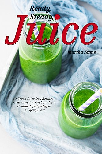 Ready, Steady, Juice: 40 Green Juice Day Recipes - Guaranteed to Get Your New Healthy Lifestyle Off to A Flying Start (English Edition)