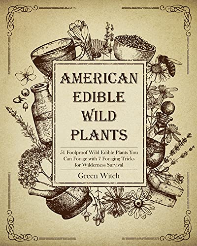 AMERICAN EDIBLE WILD PLANTS: 51 Foolproof Wild Edible Plants You Can Forage with 7 Foraging Tricks for Wilderness Survival (The Alchemy of Herbs Book 9) by [Green Witch]
