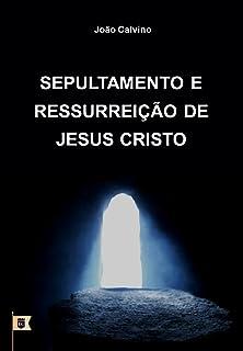 Sepultamento e Ressurreição de Jesus Cristo, por João Calvino: O Oitavo de uma Série de 8 Sermões sobre a Paixão de Cristo