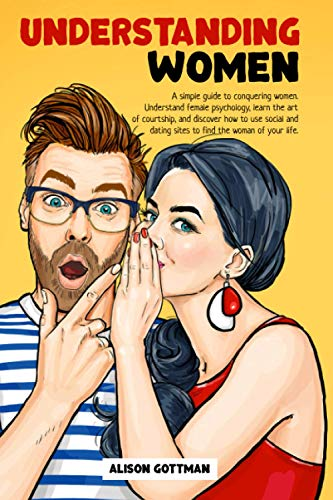 Understanding Women: A simple guide to conquering women. Understand female psychology, learn the art of courtship, and discover how to use social and dating sites to find the woman of your life.