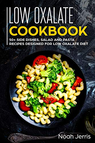 Low Oxalate Cookbook 50 Side Dishes Salad And Pasta Recipes Designed For Low Oxalate Diet Kindle Edition By Jerris Noah Cookbooks Food Wine Kindle Ebooks Amazon Com