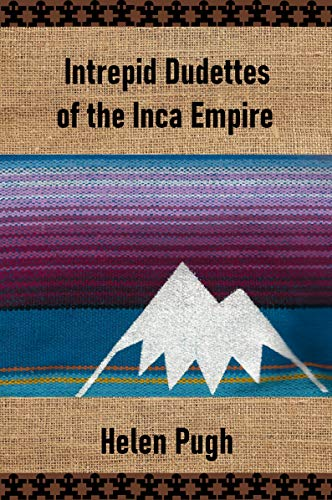 Front cover for the book Intrepid Dudettes of the Inca Empire by Helen Pugh
