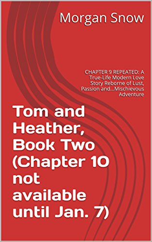 Tom and Heather, Book Two (Chapter 10 not available until Jan. 7): CHAPTER 9 REPEATED: A True-Life Modern Love Story Reborne of Lust, Passion and...Mischievous ... and Heather, A Trilogy 2) (English Edition)