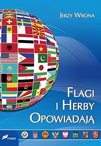 Flagi i herby opowiadaja: Wyglad oraz symbolika flag i herbów panstw wspólczesnego swiata.