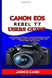 Canon EOS Rebel T7 Users Guide: The Complete User Guide for Quickly Mastering Canon EOS Rebel T7 digital camera from Beginner to Expert with All the Hidden Tips and Tricks