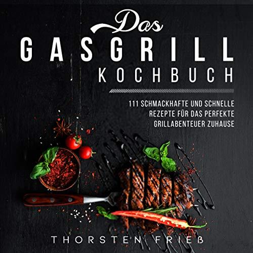 Das Gasgrill Kochbuch : 111 schmackhafte und schnelle Rezepte für das perfekte Grillabenteuer zu Hause