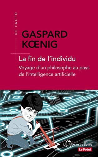 La fin de l'individu - Voyage d'un philosophe au pays de l'intelligence: Voyage d'un philosophe au pays de l'intelligence artificielle