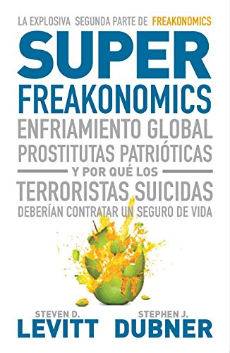 Superfreakonomics: Enfriamiento global, prostitutas patrióticas y por qué los terroristas suicidas deberían contratar un seguro de vida (Economía)