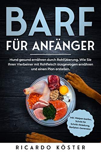 BARF für Anfänger: Hund gesund ernähren durch Rohfütterung. Wie Sie Ihren Vierbeiner mit Rohfleisch ausgewogen ernähren und einen Plan erstellen.: Inkl. Welpen barfen, Anleitung, Barfplan-Generator