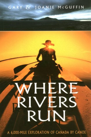 Where Rivers Run (6,000 Mile Exploration of Canada by Canoe)