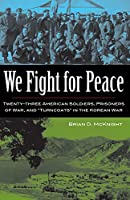 """We Fight for Peace: Twenty-Three American Soldiers, Prisoners of War, and """"Turncoats"""" in the Korean War"""