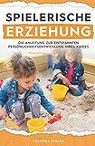 Spielerische Erziehung - Die Anleitung zur entspannten Persönlichkeitsentwicklung Ihres Kindes