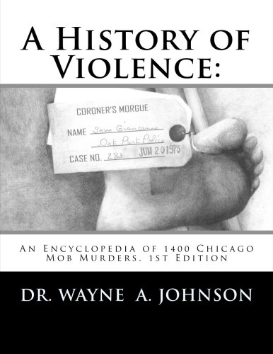 A History of Violence:: An Encyclopedia of 1400 Chicago Mob Murders.1st Edition