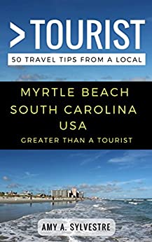 Greater Than a Tourist – Myrtle Beach South Carolina USA: 50 Travel Tips from a Local by [Amy A. Sylvestre, Greater Than a Tourist]