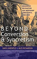 Beyond Conversion and Syncretism: Indigenous Encounters with Missionary Christianity, 1800-2000