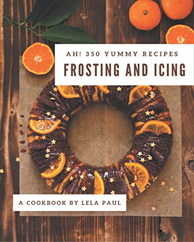 Ah! 350 Yummy Frosting and Icing Recipes: The Best-ever of Yummy Frosting and Icing Cookbook