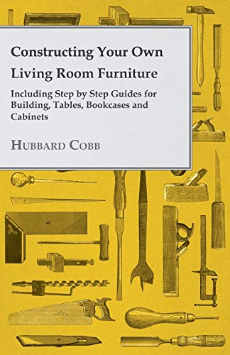 Constructing Your Own Living Room Furniture Including Step by Step Guides for Building, Tables,...