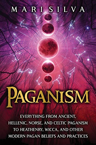 Paganism: Everything from Ancient, Hellenic, Norse, and Celtic Paganism to Heathenry, Wicca, and Other Modern Pagan Beliefs and Practices