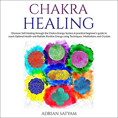 Chakra Healing: Discover Self-Healing Through the Chakra Energy System. A Practical Beginner's Guide to Reach Optimal Health and Radiate Positive Energy Using Techniques, Meditations, and Crystals cover art