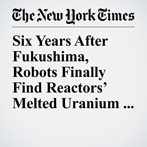 Six Years After Fukushima, Robots Finally Find Reactors' Melted Uranium Fuel copertina