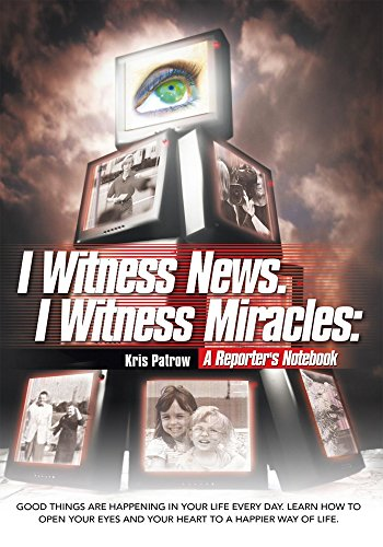 I Witness News. I Witness Miracles: a Reporter's Notebook: Good Things Are Happening in Your Life Every Day. Learn How to Open Your Eyes and Your Heart to a Happier Way of Life. (English Edition)