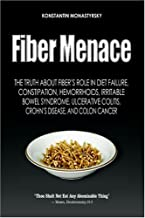 Fiber Menace: The Truth About The Leading Role Of Fiber In Diet Failure, Constipation, Hemorrhoids, Etc.