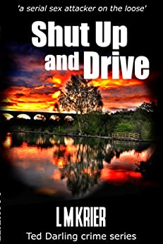 Shut Up and Drive: 'a serial sex attacker on the loose' (Ted Darling crime series Book 5) by [L M Krier]