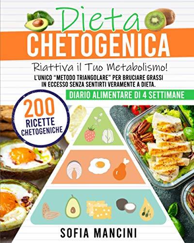 Dieta Chetogenica: Riattiva il Tuo Metabolismo! L'Unico Metodo Triangolare per Bruciare Grassi in Eccesso Senza Sentirti Veramente a Dieta. 200 Ricette Chetogeniche + Diario Alimentare di 4 Settimane