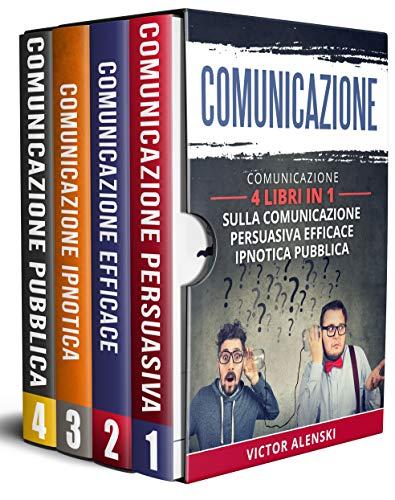 Comunicazione : 4 libri in 1 Comunicazione persuasiva comunicazione efficace comunicazione ipnotica comunicazione comunicazione pubblica