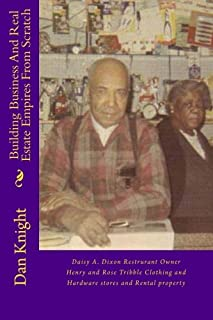 Building Business And Real Estate Empires From Scratch: Daisy A. Dixon Restrurant Owner Henry and Rose Tribble Clothing and Hardware stores and Rental ... Prepared Me For Lifelong Success) (Volume 1)
