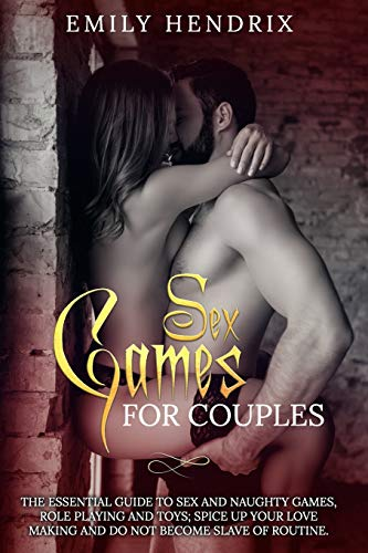 SEX GAMES FOR COUPLES: The Essential Guide To Sex and Naughty Games, Role Playing and Toys; Spice Up Your Love Making and Do Not Become Slave Of Routine.