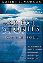 More Real Stories For The Soul 101 Incredible True Stories To Challenge Your Faith And Strengthen Your Trust In God