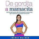 De gordita a mamacita [From FAT to FAB]: Un completo plan de alimentación y ejercicios para volverte irresistiblemente sana [A Complete Plan of Food and Exercises to Become Irresistibly Healthy]