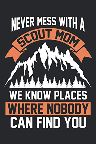 Never mess with a scout mom We know places where nobody can find you: Never mess with a scout mom We know places & Notebook 6' x 9' camping Gift for & Scouts