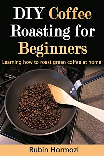 Diy Coffee Roasting For Beginners Learning How To Roast Green Coffee At Home So You Want To Roast Book 1