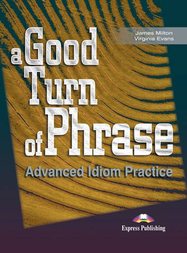 A GOOD TURN OF PHRASE ADVANCED IDIOM PRACTICE STUDENT'S BOOK 1