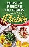 Comment perdre du poids en se faisant plaisir (French Edition)
