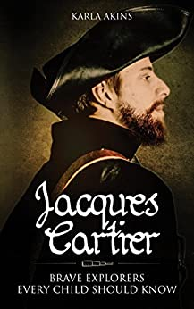 Jacques Cartier (Brave Explorers Every Child Should Know Book 1) by [Karla Akins]