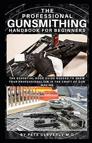 THE PROFESSIONAL GUNSMITHING HANDBOOK FOR BEGINNERS: The Essential Book Guide Needed to Show Your Professionalism in the Craft of Gun Making