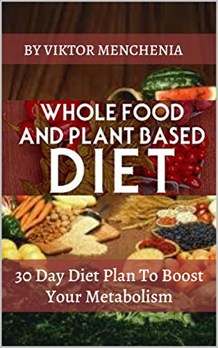 Whole Food And Plant Based Diet: 30 Day Diet Plan To Boost Your Metabolism (vegetarian, vegan approved, clean eating, cooker, paleo, weight loss, bowl, salad pescatarian, challenge, healthy living)
