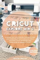 Cricut Explore Air 2: A simple and user-friendly manual to help you understand how to use your Cricut machine Learn all the tips and tricks to be an expert in Cricut