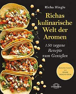 Richas kulinarische Welt der Aromen: 150 vegane Rezepte zum Genießen (German Edition) by [Richa Hingle]