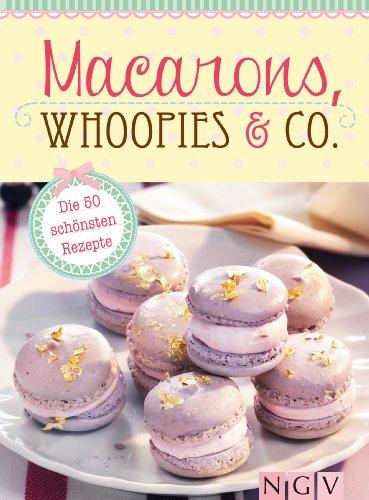 Macarons, Whoopies & Co.: Die 50 schönsten Rezepte für gefüllte Plätzchen