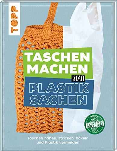 Taschen machen statt Plastiksachen: Taschen nähen, stricken, häkeln und Plastik vermeiden